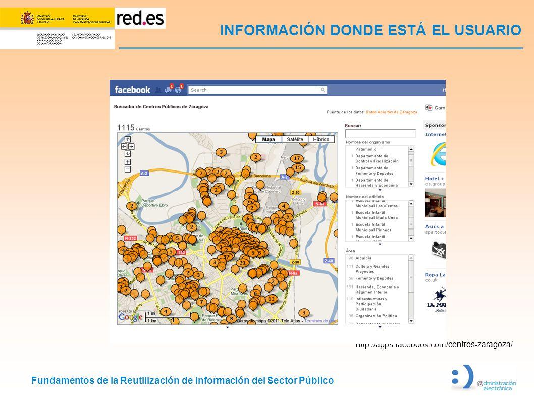 Fundamentos de la Reutilización de Información del Sector Público INFORMACIÓN DONDE ESTÁ EL USUARIO http://apps.facebook.com/centros-zaragoza/