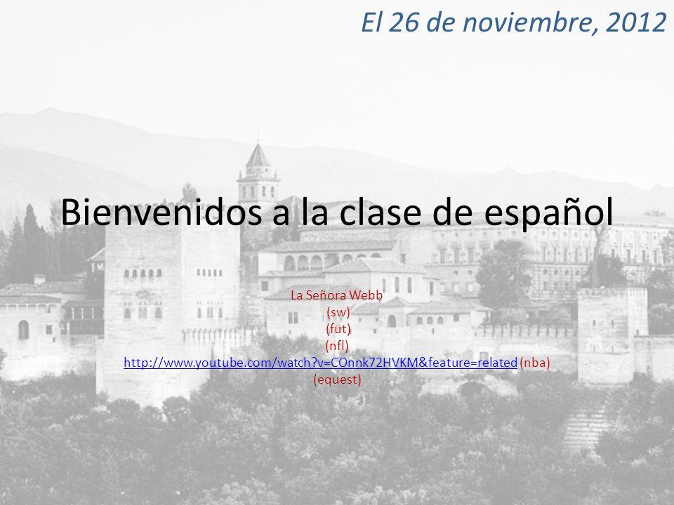Bienvenidos a la clase de español La Señora Webb (sw) (fut) (nfl) http://www.youtube.com/watch?v=COnnk72HVKM&feature=relatedhttp://www.youtube.com/watch?v=COnnk72HVKM&feature=related (nba) (equest) El 26 de noviembre, 2012