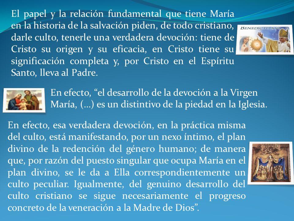 En efecto, esa verdadera devoción, en la práctica misma del culto, está manifestando, por un nexo íntimo, el plan divino de la redención del género humano; de manera que, por razón del puesto singular que ocupa María en el plan divino, se le da a Ella correspondientemente un culto peculiar.