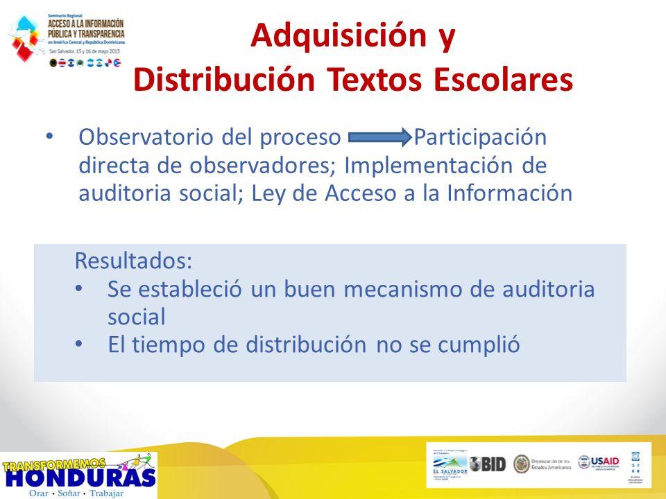 Adquisición y Distribución Textos Escolares Observatorio del proceso Participación directa de observadores; Implementación de auditoria social; Ley de Acceso a la Información Resultados: Se estableció un buen mecanismo de auditoria social El tiempo de distribución no se cumplió