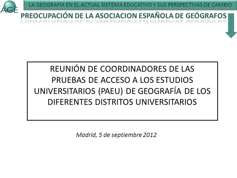 REUNIÓN DE COORDINADORES DE LAS PRUEBAS DE ACCESO A LOS ESTUDIOS UNIVERSITARIOS (PAEU) DE GEOGRAFÍA DE LOS DIFERENTES DISTRITOS UNIVERSITARIOS Madrid, 5 de septiembre 2012 LA GEOGRAFIA EN EL ACTUAL SISTEMA EDUCATIVO Y SUS PERSPECTIVAS DE CAMBIO