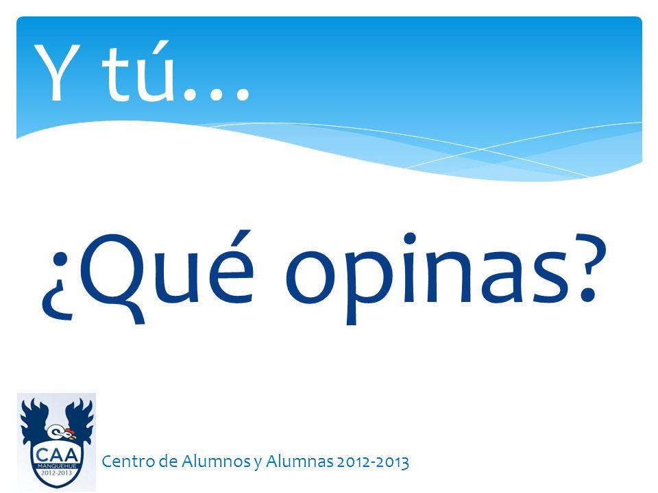 ¿Qué opinas? Y tú… Centro de Alumnos y Alumnas 2012-2013