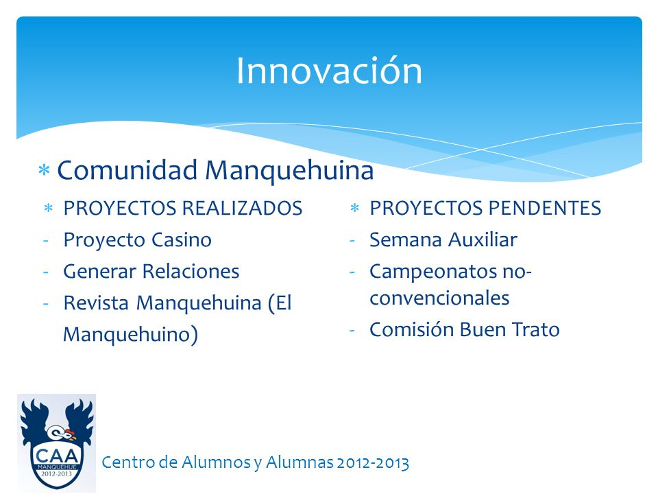 Comunidad Manquehuina Innovación Centro de Alumnos y Alumnas 2012-2013 PROYECTOS REALIZADOS -Proyecto Casino -Generar Relaciones -Revista Manquehuina
