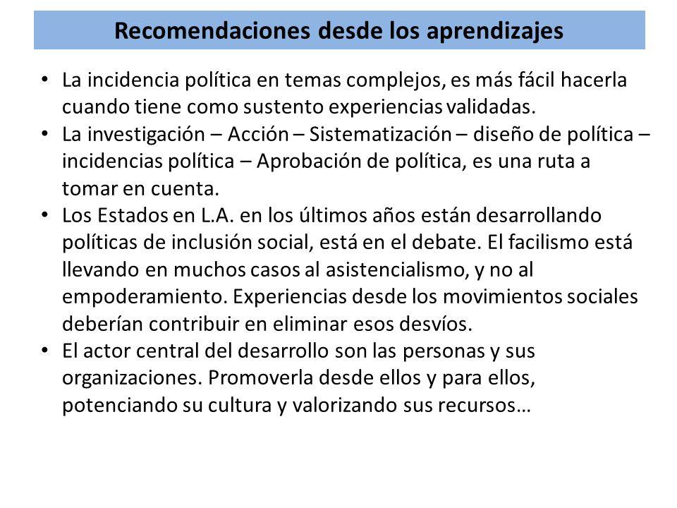 Recomendaciones desde los aprendizajes La incidencia política en temas complejos, es más fácil hacerla cuando tiene como sustento experiencias validad