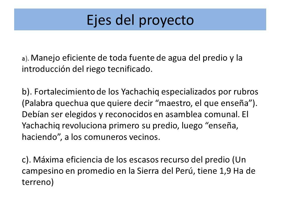 Ejes del proyecto a). Manejo eficiente de toda fuente de agua del predio y la introducción del riego tecnificado. b). Fortalecimiento de los Yachachiq