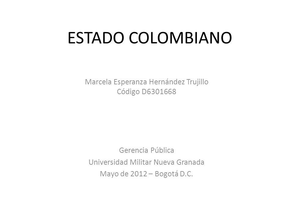 ESTADO COLOMBIANO Marcela Esperanza Hernández Trujillo Código D6301668 Gerencia Pública Universidad Militar Nueva Granada Mayo de 2012 – Bogotá D.C.