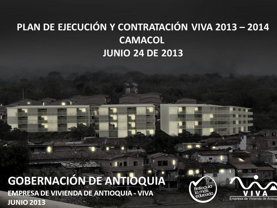 GOBERNACIÓN DE ANTIOQUIA EMPRESA DE VIVIENDA DE ANTIOQUIA - VIVA JUNIO 2013 ´ PLAN DE EJECUCIÓN Y CONTRATACIÓN VIVA 2013 – 2014 CAMACOL JUNIO 24 DE 20