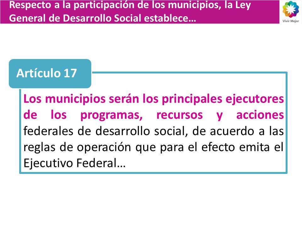 Los municipios serán los principales ejecutores de los programas, recursos y acciones federales de desarrollo social, de acuerdo a las reglas de opera