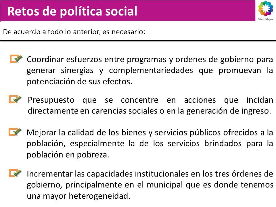 Retos de política social De acuerdo a todo lo anterior, es necesario: Presupuesto que se concentre en acciones que incidan directamente en carencias sociales o en la generación de ingreso.