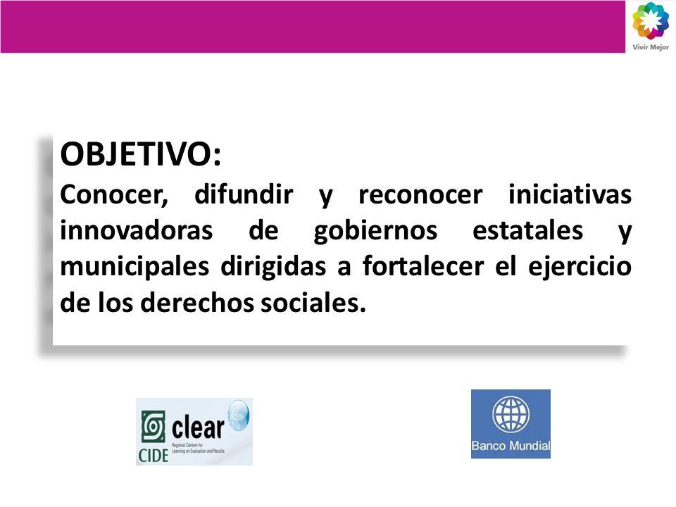 OBJETIVO: Conocer, difundir y reconocer iniciativas innovadoras de gobiernos estatales y municipales dirigidas a fortalecer el ejercicio de los derechos sociales.