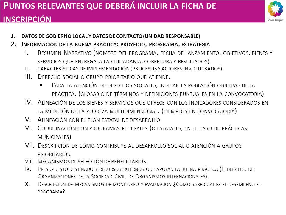 P UNTOS RELEVANTES QUE DEBERÁ INCLUIR LA FICHA DE INSCRIPCIÓN 1.DATOS DE GOBIERNO LOCAL Y DATOS DE CONTACTO (UNIDAD RESPONSABLE) 2.I NFORMACIÓN DE LA BUENA PRÁCTICA : PROYECTO, PROGRAMA, ESTRATEGIA I.R ESUMEN N ARRATIVO ( NOMBRE DEL PROGRAMA, FECHA DE LANZAMIENTO, OBJETIVOS, BIENES Y SERVICIOS QUE ENTREGA A LA CIUDADANÍA, COBERTURA Y RESULTADOS ).