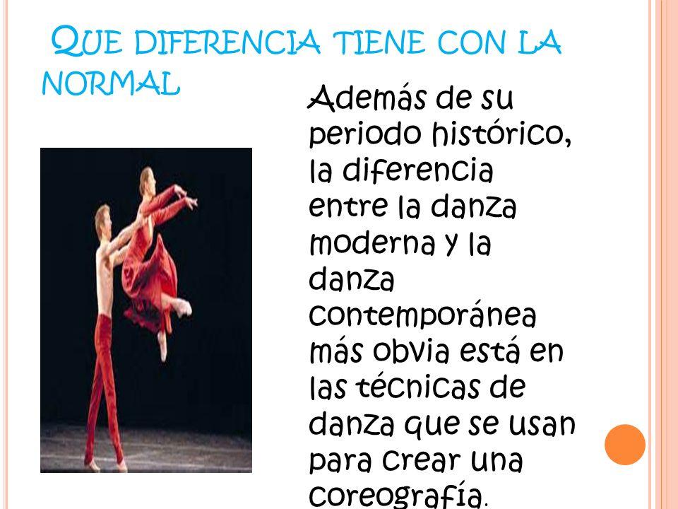 Q UE DIFERENCIA TIENE CON LA NORMAL Además de su periodo histórico, la diferencia entre la danza moderna y la danza contemporánea más obvia está en la