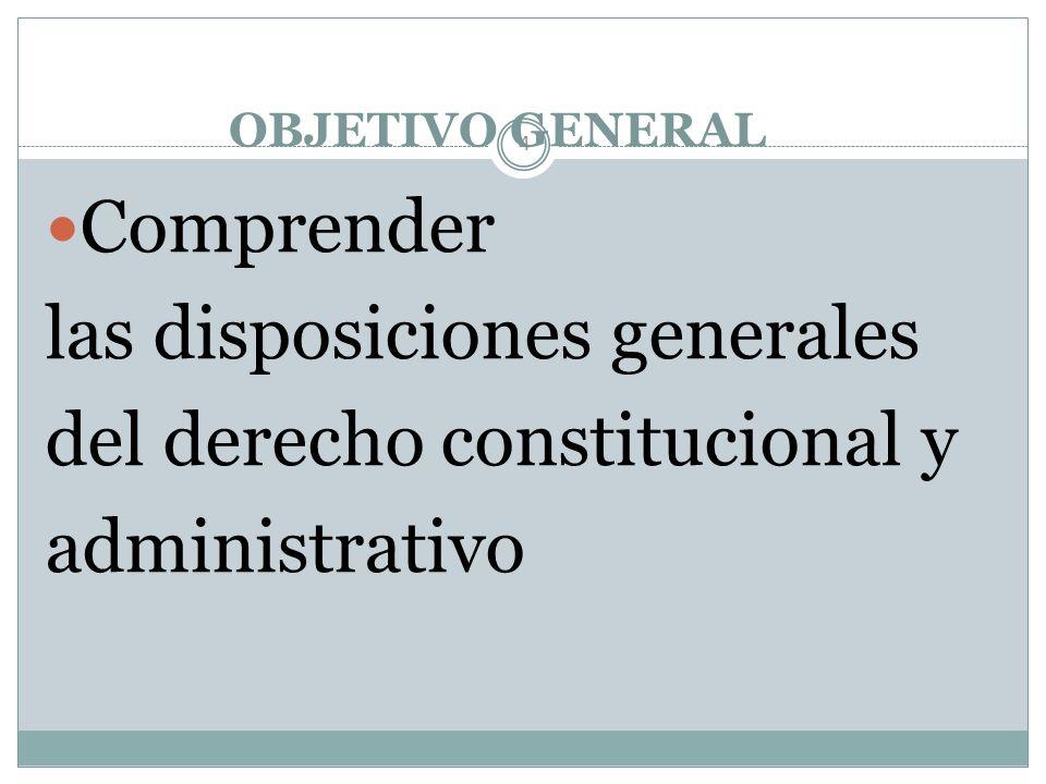 OBJETIVO GENERAL 4 Comprender las disposiciones generales del derecho constitucional y administrativo