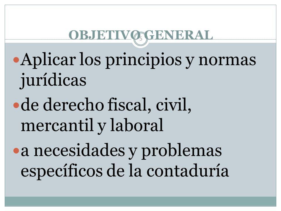 OBJETIVO GENERAL 5 Aplicar los principios y normas jurídicas de derecho fiscal, civil, mercantil y laboral a necesidades y problemas específicos de la contaduría