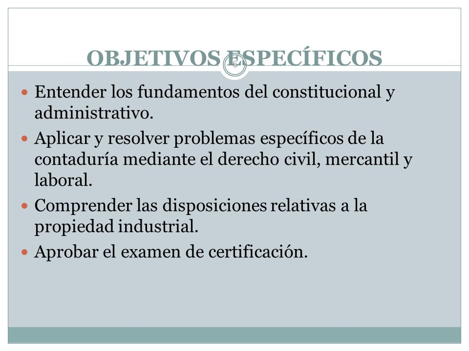 OBJETIVO GENERAL 5 Aplicar los principios y normas jurídicas de derecho fiscal, civil, mercantil y laboral a necesidades y problemas específicos de la
