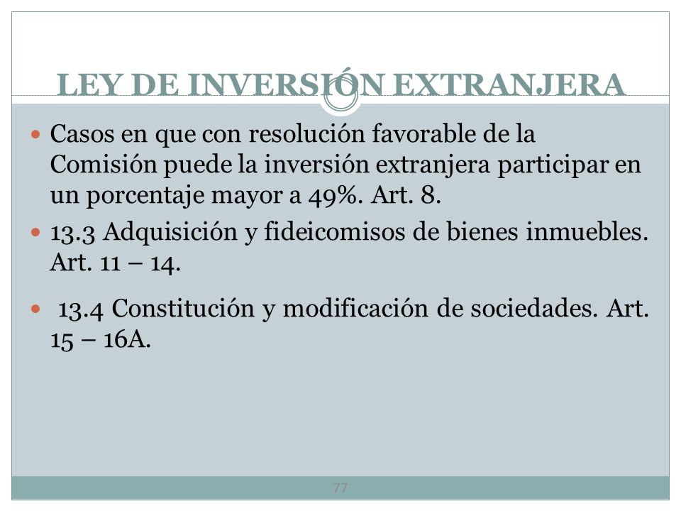 LEY DE INVERSIÓN EXTRANJERA 76 13. 2 Actividades reservadas y regulación específica Actividades económicas y sociedades que están reservadas a mexican