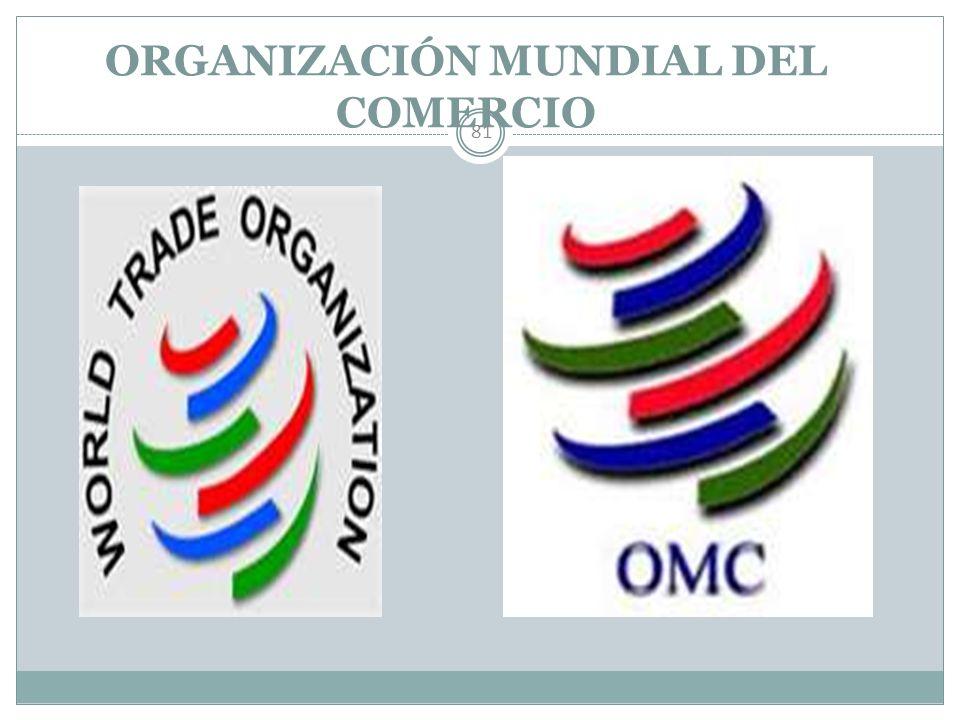 LEGISLACIÓN COMERCIAL 80 Organización Mundial del Comercio Objetivos: Aumentar niveles de vida. Velar por el logro del pleno empleo. Aumento del volum