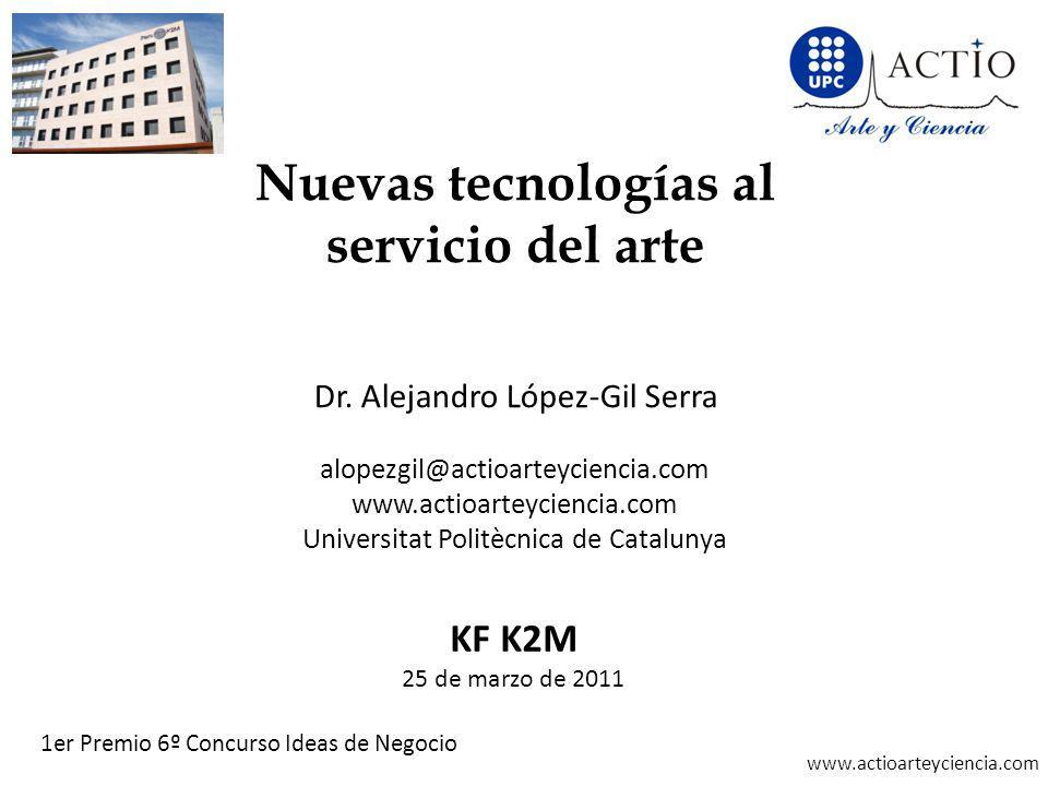 www.actioarteyciencia.com Nuevas tecnologías al servicio del arte Dr. Alejandro López-Gil Serra alopezgil@actioarteyciencia.com www.actioarteyciencia.