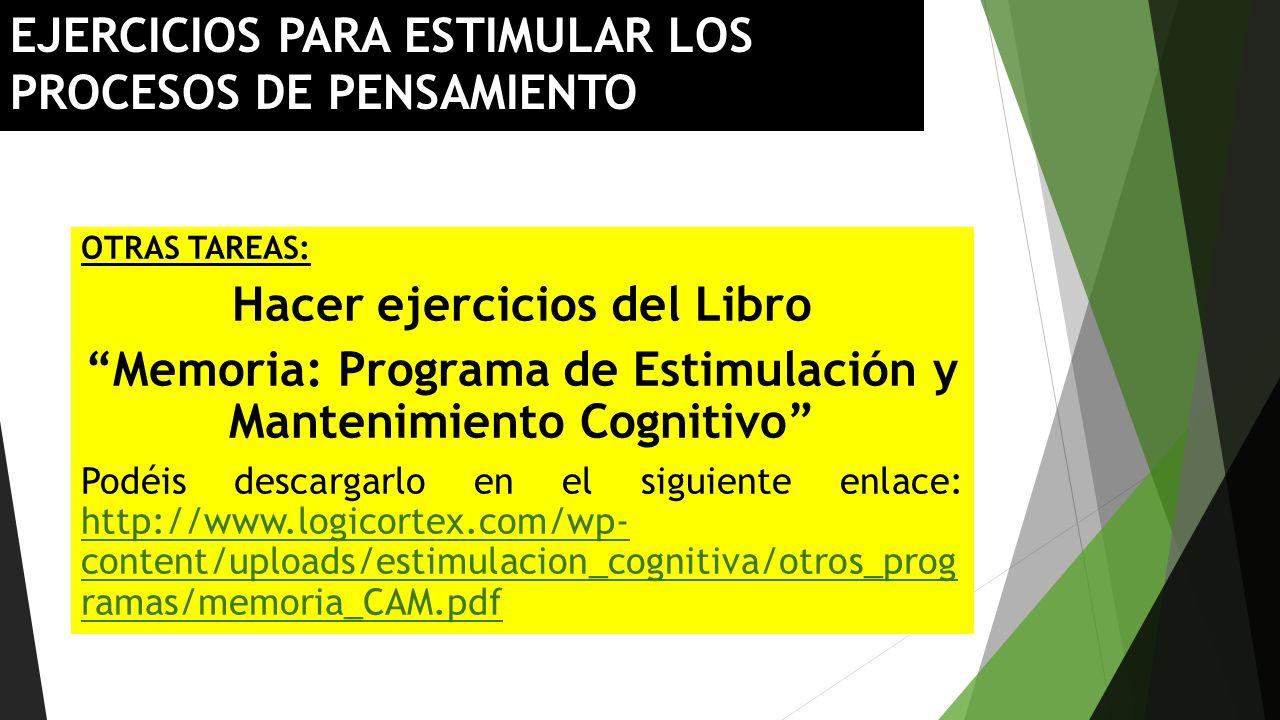 EJERCICIOS PARA ESTIMULAR LOS PROCESOS DE PENSAMIENTO OTRAS TAREAS: Hacer ejercicios del Libro Memoria: Programa de Estimulación y Mantenimiento Cogni