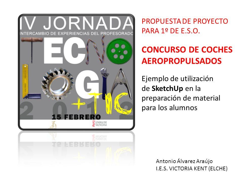PROPUESTA DE PROYECTO PARA 1º DE E.S.O. CONCURSO DE COCHES AEROPROPULSADOS Ejemplo de utilización de SketchUp en la preparación de material para los a