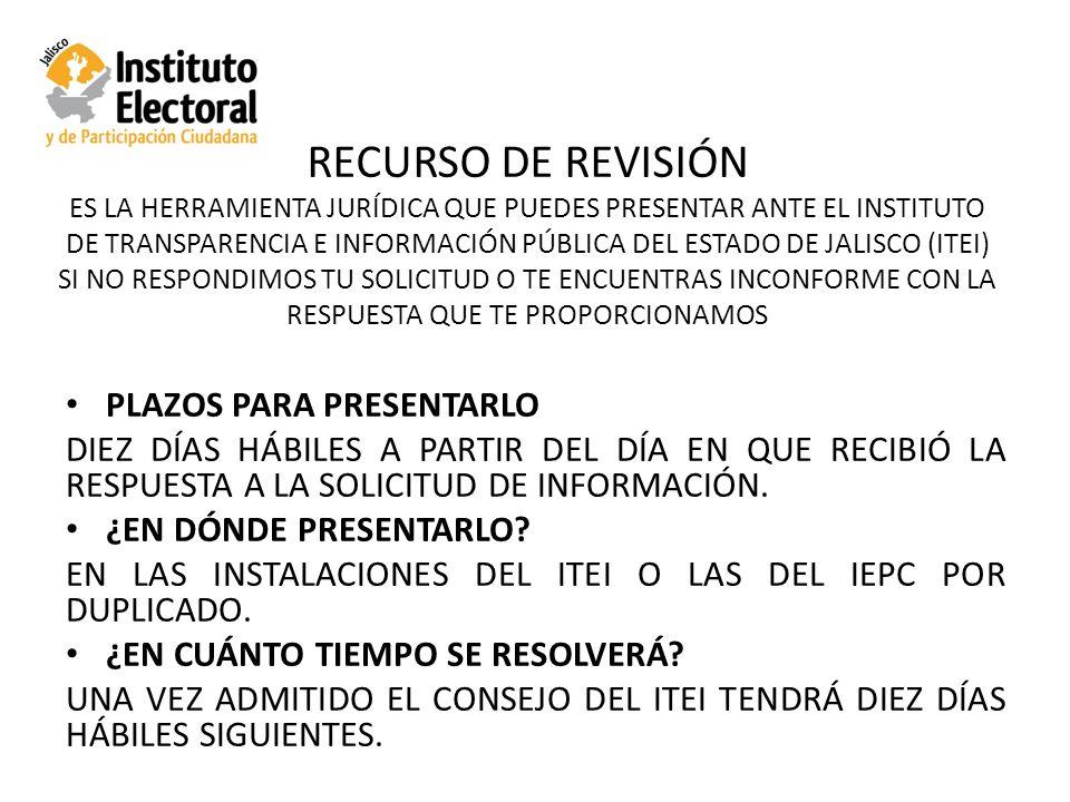 RECURSO DE REVISIÓN ES LA HERRAMIENTA JURÍDICA QUE PUEDES PRESENTAR ANTE EL INSTITUTO DE TRANSPARENCIA E INFORMACIÓN PÚBLICA DEL ESTADO DE JALISCO (ITEI) SI NO RESPONDIMOS TU SOLICITUD O TE ENCUENTRAS INCONFORME CON LA RESPUESTA QUE TE PROPORCIONAMOS PLAZOS PARA PRESENTARLO DIEZ DÍAS HÁBILES A PARTIR DEL DÍA EN QUE RECIBIÓ LA RESPUESTA A LA SOLICITUD DE INFORMACIÓN.