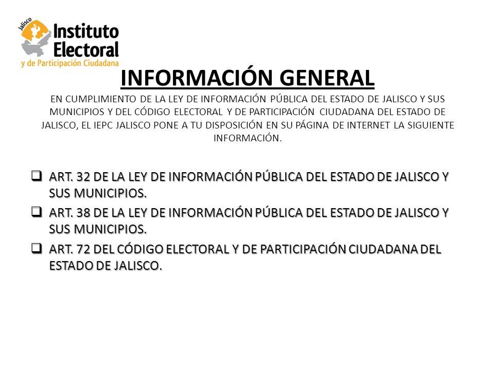 INFORMACIÓN GENERAL EN CUMPLIMIENTO DE LA LEY DE INFORMACIÓN PÚBLICA DEL ESTADO DE JALISCO Y SUS MUNICIPIOS Y DEL CÓDIGO ELECTORAL Y DE PARTICIPACIÓN CIUDADANA DEL ESTADO DE JALISCO, EL IEPC JALISCO PONE A TU DISPOSICIÓN EN SU PÁGINA DE INTERNET LA SIGUIENTE INFORMACIÓN.