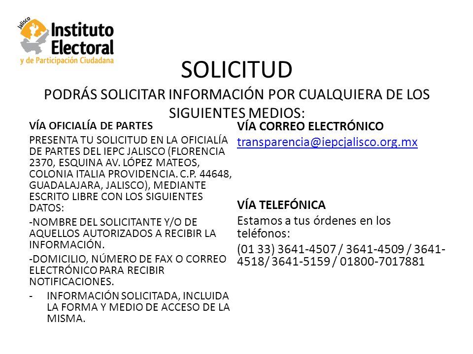 SOLICITUD PODRÁS SOLICITAR INFORMACIÓN POR CUALQUIERA DE LOS SIGUIENTES MEDIOS: VÍA OFICIALÍA DE PARTES PRESENTA TU SOLICITUD EN LA OFICIALÍA DE PARTES DEL IEPC JALISCO (FLORENCIA 2370, ESQUINA AV.