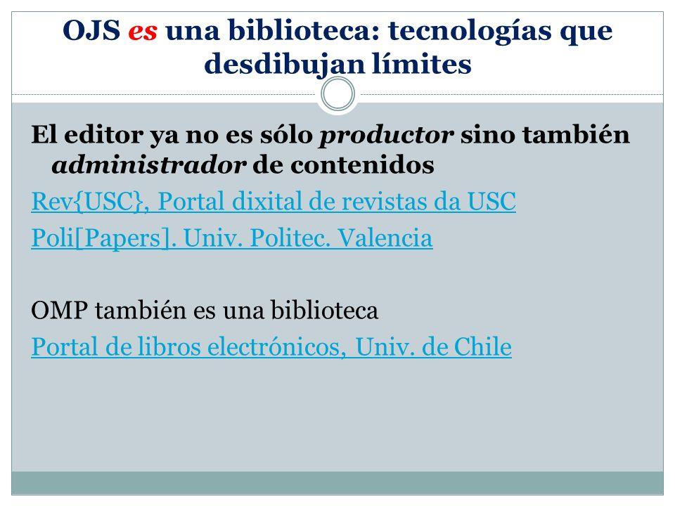 OJS es una biblioteca: tecnologías que desdibujan límites El editor ya no es sólo productor sino también administrador de contenidos Rev{USC}, Portal dixital de revistas da USC Poli[Papers].