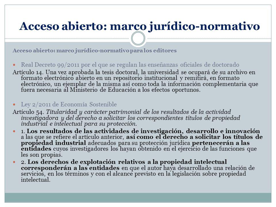 Acceso abierto: marco jurídico-normativo Acceso abierto: marco jurídico-normativo para los editores Real Decreto 99/2011 por el que se regulan las enseñanzas oficiales de doctorado Artículo 14.