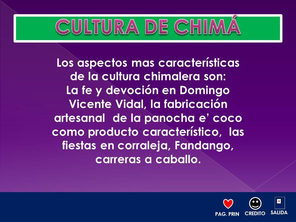Los aspectos mas características de la cultura chimalera son: La fe y devoción en Domingo Vicente Vidal, la fabricación artesanal de la panocha e coco