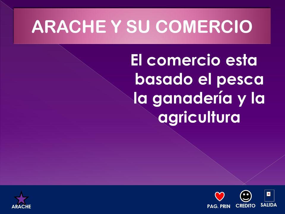 El comercio esta basado el pesca la ganadería y la agricultura PAG. PRIN. CREDITO SALIDA ARACHE
