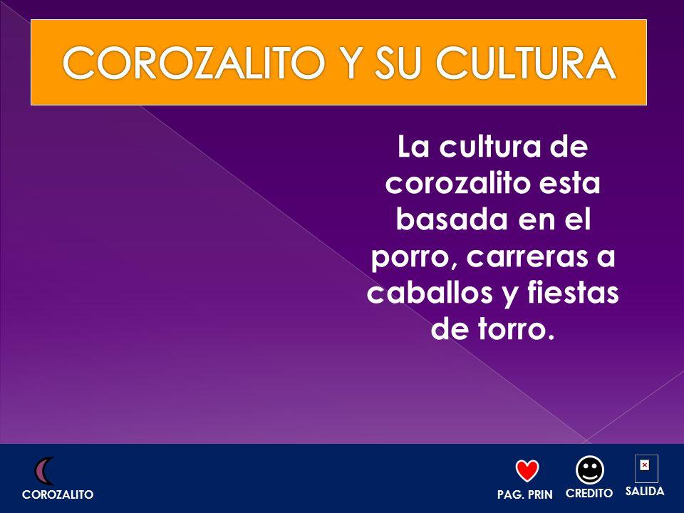 La cultura de corozalito esta basada en el porro, carreras a caballos y fiestas de torro. PAG. PRIN. CREDITO SALIDA COROZALITO