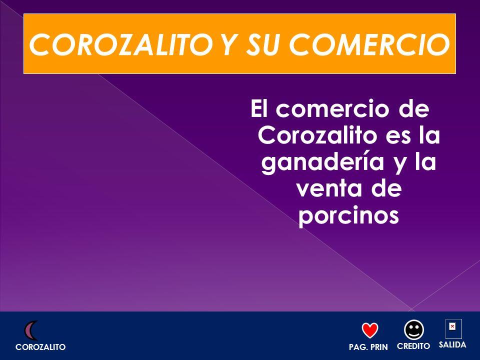 COROZALITO Y SU COMERCIO El comercio de Corozalito es la ganadería y la venta de porcinos PAG. PRIN. CREDITO SALIDA COROZALITO