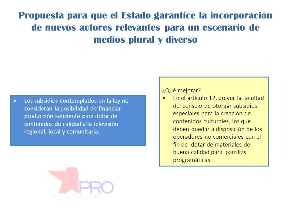Propuesta para que el Estado garantice la incorporación de nuevos actores relevantes para un escenario de medios plural y diverso Los subsidios contemplados en la ley no consideran la posibilidad de financiar producción suficiente para dotar de contenidos de calidad a la televisión regional, local y comunitaria.