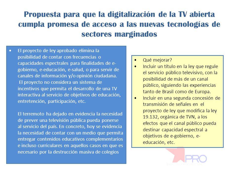 Propuesta para que la digitalización de la TV abierta cumpla promesa de acceso a las nuevas tecnologías de sectores marginados El proyecto de ley aprobado elimina la posibilidad de contar con frecuencias o capacidades espectrales para finalidades de e- gobierno, e-educación, e-salud, o para servir de canales de información y/o opinión ciudadana.