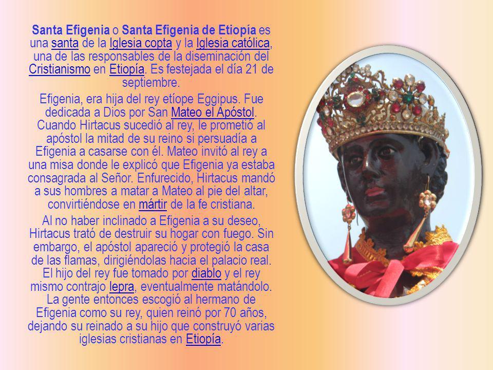 Santa Efigenia o Santa Efigenia de Etiopía es una santa de la Iglesia copta y la Iglesia católica, una de las responsables de la diseminación del Cris