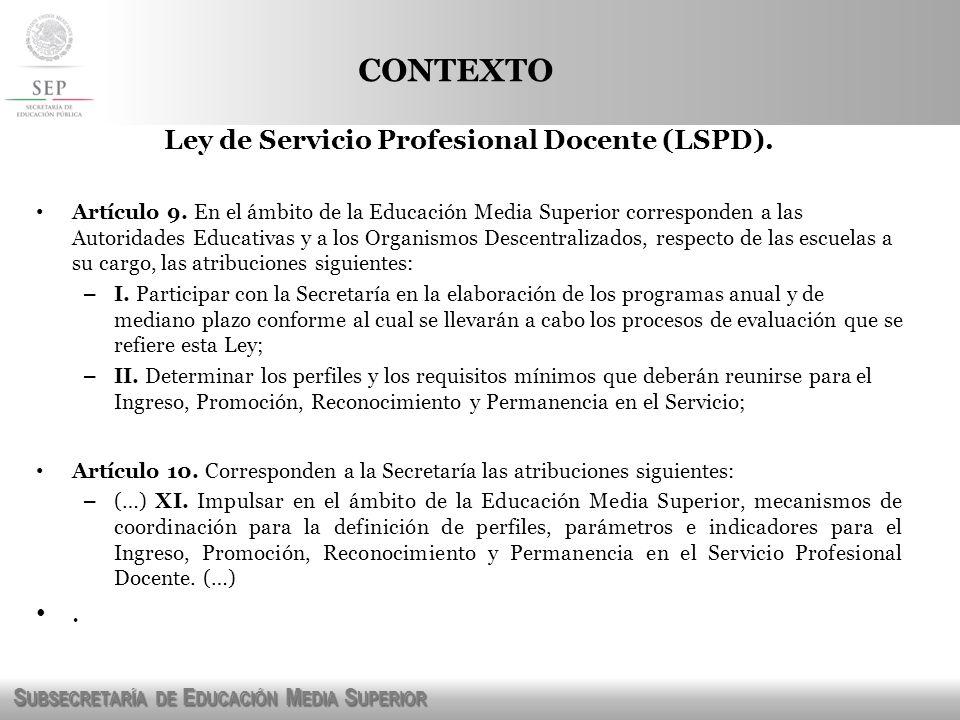 S UBSECRETARÍA DE E DUCACIÓN M EDIA S UPERIOR CONTEXTO Ley de Servicio Profesional Docente (LSPD). Artículo 9. En el ámbito de la Educación Media Supe