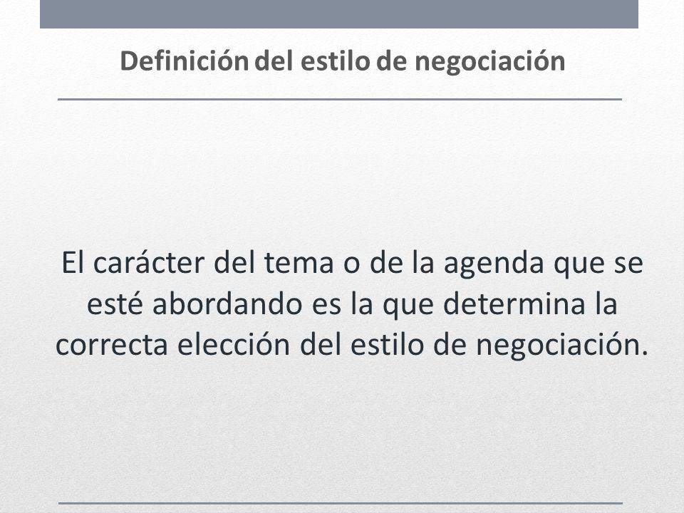 Definición del estilo de negociación El carácter del tema o de la agenda que se esté abordando es la que determina la correcta elección del estilo de
