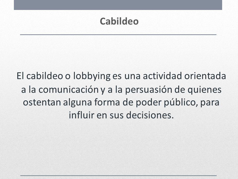 Cabildeo El cabildeo o lobbying es una actividad orientada a la comunicación y a la persuasión de quienes ostentan alguna forma de poder público, para