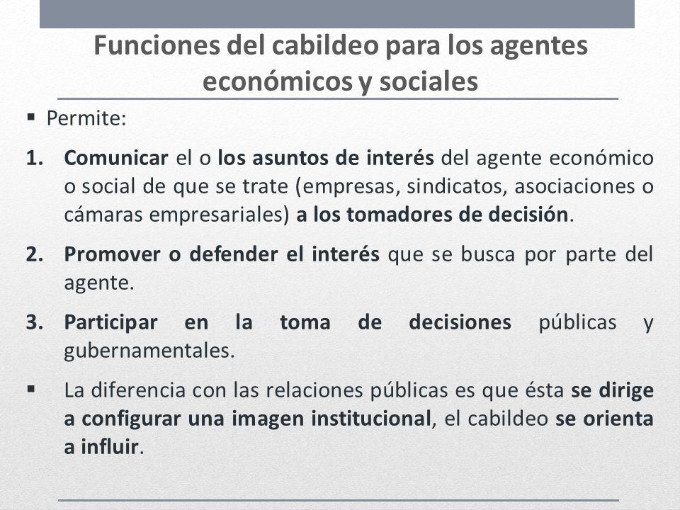 Funciones del cabildeo para los agentes económicos y sociales Permite: 1.Comunicar el o los asuntos de interés del agente económico o social de que se