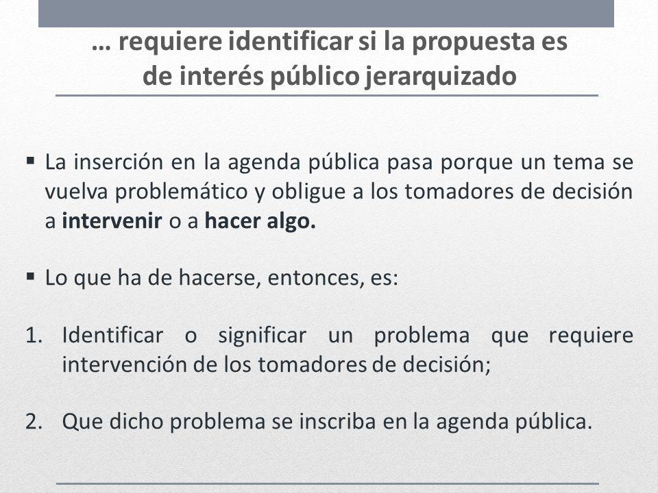 … requiere identificar si la propuesta es de interés público jerarquizado La inserción en la agenda pública pasa porque un tema se vuelva problemático