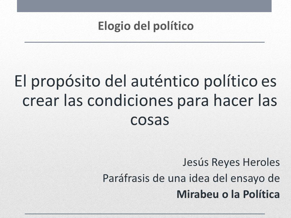 Elogio del político El propósito del auténtico político es crear las condiciones para hacer las cosas Jesús Reyes Heroles Paráfrasis de una idea del e