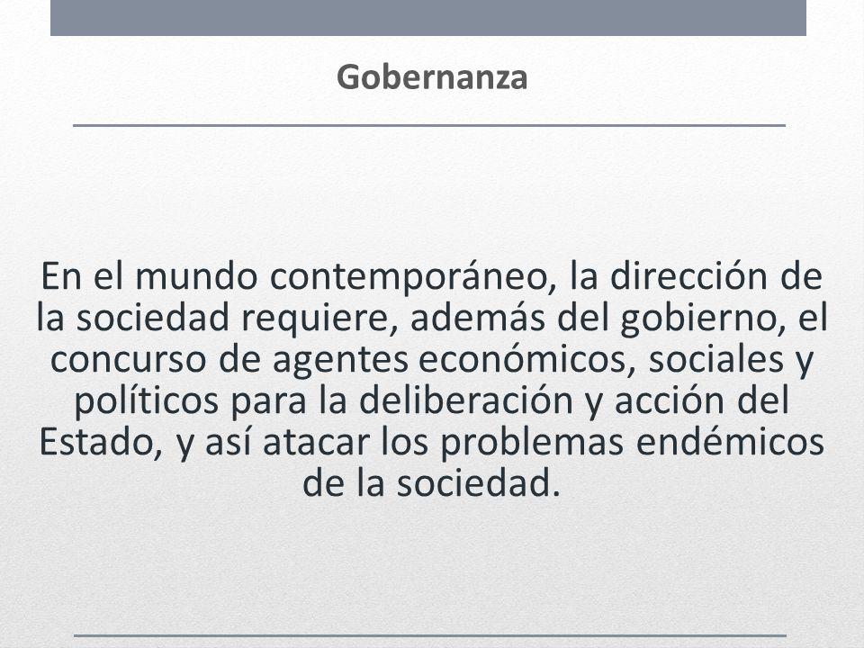 Gobernanza En el mundo contemporáneo, la dirección de la sociedad requiere, además del gobierno, el concurso de agentes económicos, sociales y polític