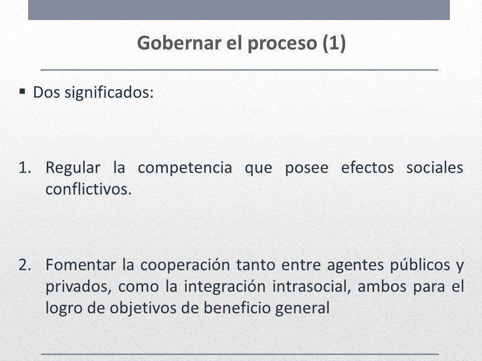 Gobernar el proceso (1) Dos significados: 1.Regular la competencia que posee efectos sociales conflictivos. 2.Fomentar la cooperación tanto entre agen