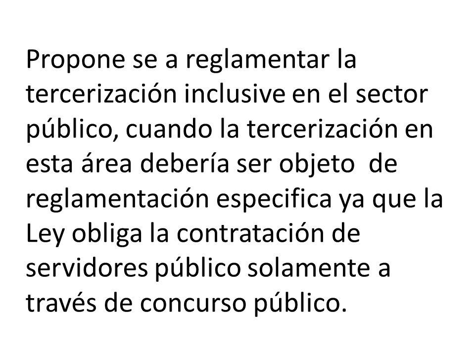 Propone se a reglamentar la tercerización inclusive en el sector público, cuando la tercerización en esta área debería ser objeto de reglamentación especifica ya que la Ley obliga la contratación de servidores público solamente a través de concurso público.