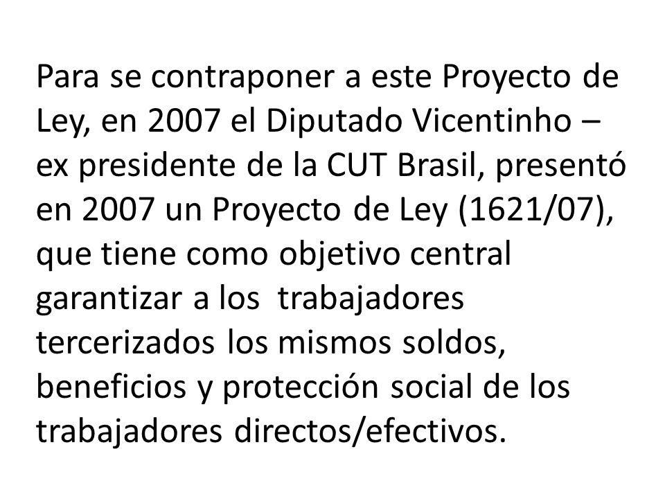 Para se contraponer a este Proyecto de Ley, en 2007 el Diputado Vicentinho – ex presidente de la CUT Brasil, presentó en 2007 un Proyecto de Ley (1621/07), que tiene como objetivo central garantizar a los trabajadores tercerizados los mismos soldos, beneficios y protección social de los trabajadores directos/efectivos.