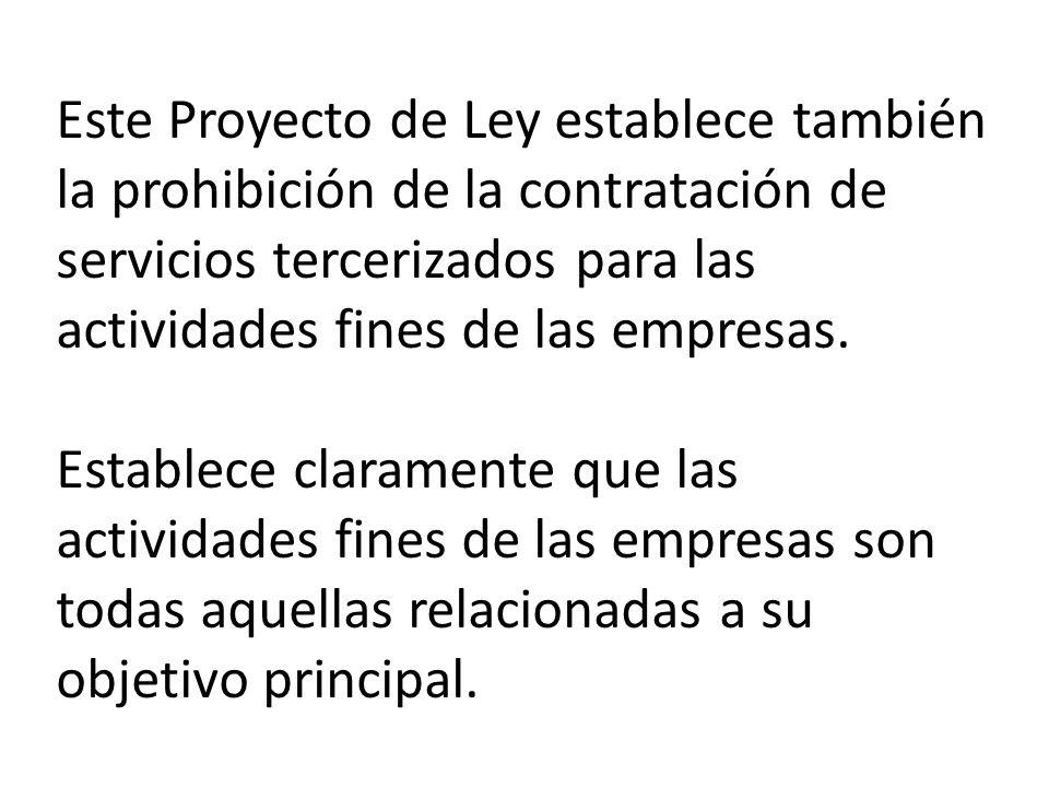 Este Proyecto de Ley establece también la prohibición de la contratación de servicios tercerizados para las actividades fines de las empresas.