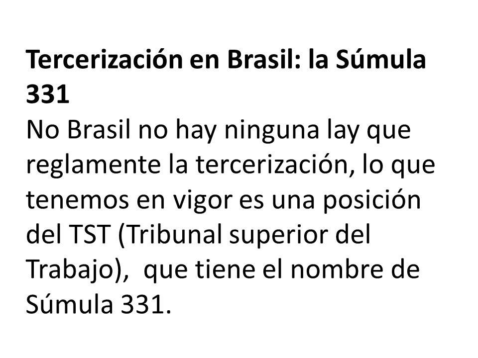 Tercerización en Brasil: la Súmula 331 No Brasil no hay ninguna lay que reglamente la tercerización, lo que tenemos en vigor es una posición del TST (Tribunal superior del Trabajo), que tiene el nombre de Súmula 331.