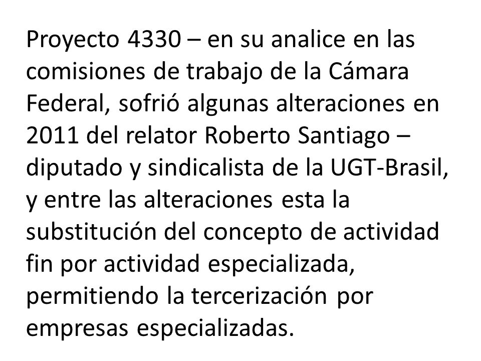Proyecto 4330 – en su analice en las comisiones de trabajo de la Cámara Federal, sofrió algunas alteraciones en 2011 del relator Roberto Santiago – diputado y sindicalista de la UGT-Brasil, y entre las alteraciones esta la substitución del concepto de actividad fin por actividad especializada, permitiendo la tercerización por empresas especializadas.