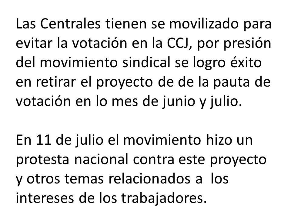 Las Centrales tienen se movilizado para evitar la votación en la CCJ, por presión del movimiento sindical se logro éxito en retirar el proyecto de de la pauta de votación en lo mes de junio y julio.